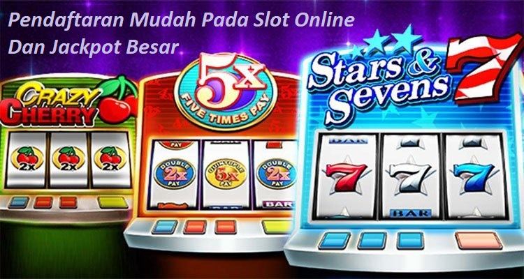 Pendaftaran Mudah Pada Slot Online Dan Jackpot Besar